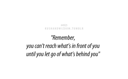Remember, You Canu0027t Reach Whatu0027s In Front You Until You Let Go Of Whatu0027s  Behind You.