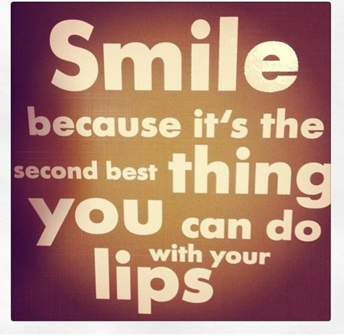 Smile because it's the second best thing you can do with your lips