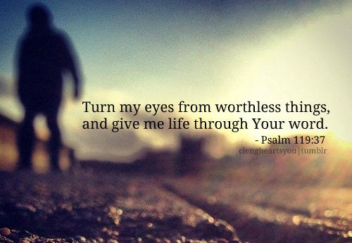 Turn my eyes from worthless things, and give me life through your ...