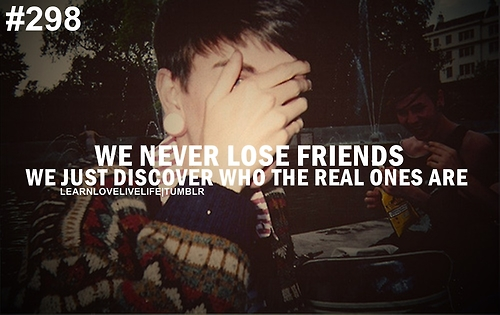 We Never Lose Friends We Just Discover Who The Real Ones