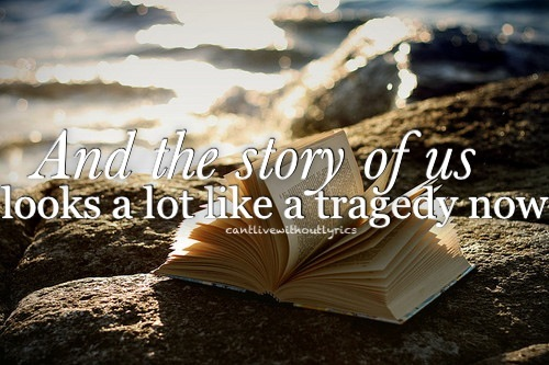 And The Story Of Us Looks A Lot Like A Tragedy Now