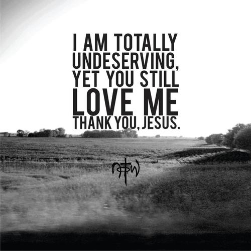 Jesus Quotes About Love Fascinating I Am Totally Undeserving Yet You Still Love Me Thank You Jesus