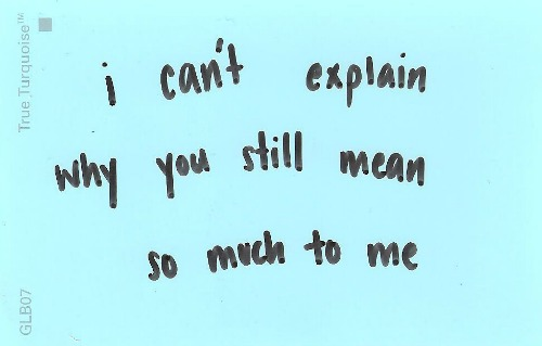 I can\'t explain why you still mean so much to me. | Unknown ...