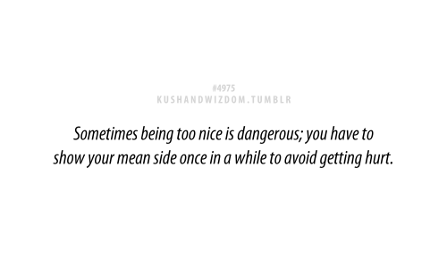 Sometimes being too nice is dangerous; you have to show your ...