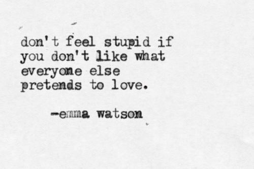 If You Feel Like You Are Being: Don't Feel Stupid If You Don't Like What Everyone Else