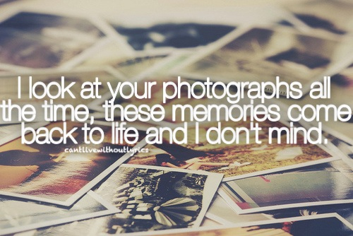 I Look At Your Photographs All The Time, These Memories Come Back To Like  And I Donu0027t Mind.