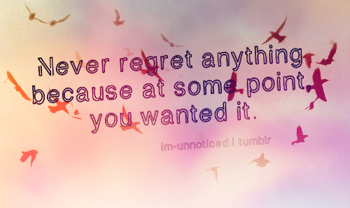 Never regret anything because at some point, you wanted it ...