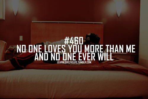 No one loves you more than me and no one ever will