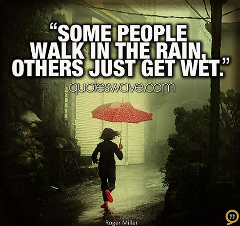 Some people walk in the rain, others just get wet. | Roger ...