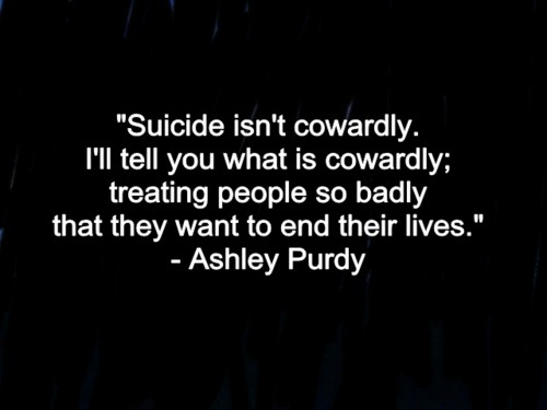 Inspirational Quotes For A Suicidal Friend: Suicide Isn't Cowardly. I'll Tell You What Is Cowardly