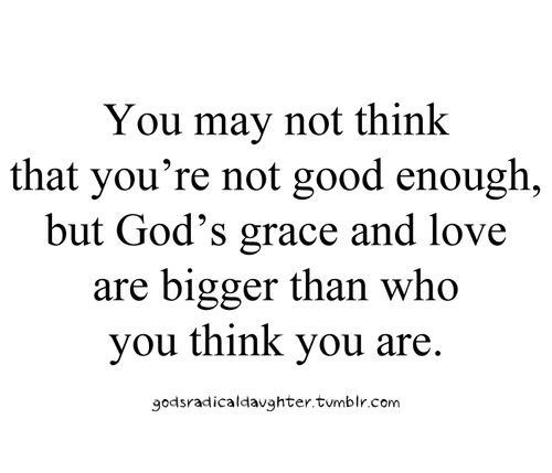 God's Grace Quotes Impressive You May Not Think That You're Not Good Enough But God's Grace And