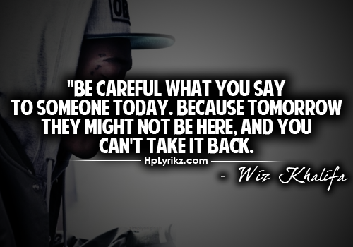 Be Careful What You Say To Someone Today. Because Tomorrow