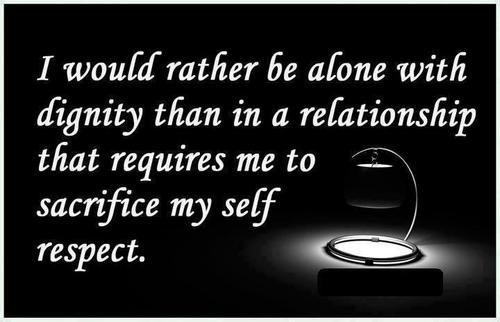 I would rather be alone with dignity than in a relationship ...
