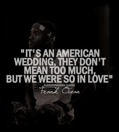 Frank Ocean American Wedding.I Believe That Marriage Isn T Between A Man Woman But