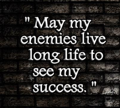 May my enemies live long life to see my success. | Unknown ...