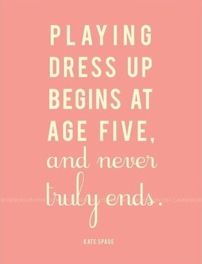 Kate Spade Quotes Playing Dress Up Begins At Age Five And Never Truly End Kate .