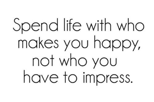 spend life who makes you happy not who you have to impress