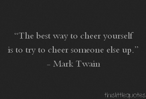 Cheer Me Up Quotes: The Best Way To Cheer Yourself Is To Try To Cheer Someone