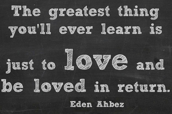 The Greatest Thing You'll Ever Learn Is To Love And Be