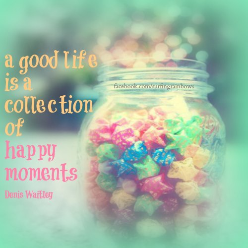 A Good Life Is A Collection Of Happy Moments.