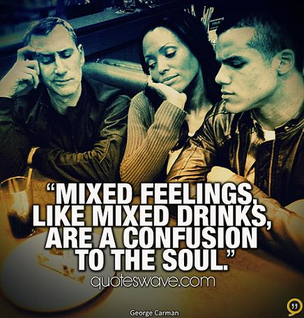 Mixed feelings, like mixed drinks, are a confusion to the ...