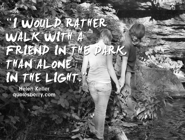 I would rather walk with a friend in the dark, than alone in ...