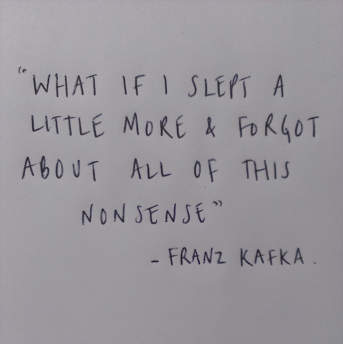 Kafka Quote Meaning Of Life: What If I Slept A Little More & Forgot About All This