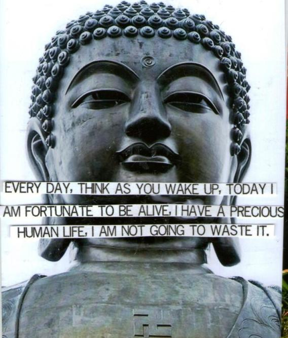 Every day, think as you wake up, today I am fortunate to be ...