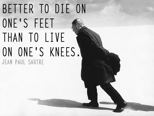 Better to die on one\'s feet than to live on one\'s knees ...