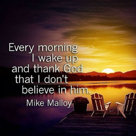 Every morning I wake up and thank God that I don\'t believe ...
